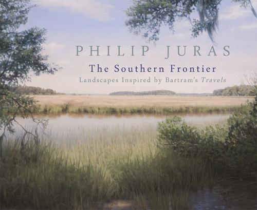 Philip Juras: The Southern Frontier: Landscapes Inspired by Bartram's Travels (Paperback)