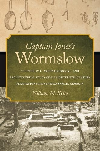 Captain Jones's Wormslow: A Historical, Archaeological, and Architectural Study of an Eighteenth-Century Plantation Site near Savannah, Georgia (Hardback)