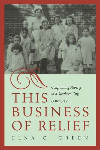 This Business of Relief: Confronting Poverty in a Southern City, 1740-1940 (Hardback)