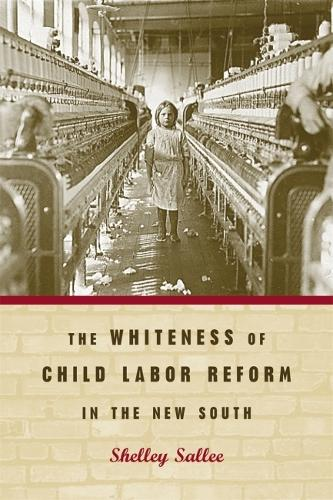The Whiteness of Child Labor Reform in the New South (Hardback)