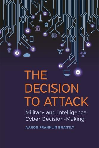 The Decision to Attack: Military and Intelligence Cyber Decision-Making - Studies in Security and International Affairs (Paperback)