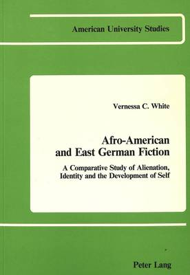 Afro-American and East German Fiction: A Comparative Study of Alienation, Identity and the Development of Self - American University Studies, Series 3: Comparative Literature 4 (Paperback)