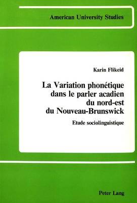 La Variation Phonetique Dans le Parler Acadien du Nord-Est du Nouveau-Brunswick: Etude Sociolinguistique - American University Studies, Series 13: Linguistics 1 (Hardback)