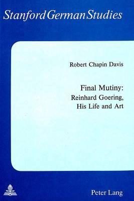 Final Mutiny: Reinhard Goering, His Life and Art - Stanford German Studies Stanforder Beitrage Zur Literatur- Und Sprachwissenschaft 21 (Paperback)
