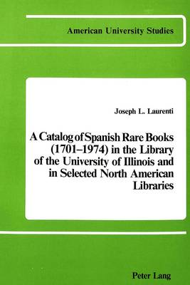 A Catalog of Spanish Rare Books (1701-1974) in the Library of the University of Illinois and in Selected North American Libraries - American University Studies, Series 2: Romance, Languages & Literature 12 (Paperback)