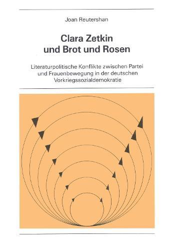 Clara Zetkin und Brot und Rosen: Literaturpolitische Konflikte Zwischen Partei und Frauenbewegung in der Deutschen Vorkriegssozialdemokratie - New York University Ottendorfer Series 20 (Hardback)