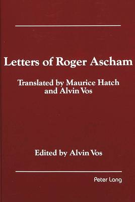 Letters of Roger Ascham: Translated by Maurice Hatch and Alvin Vos (Hardback)