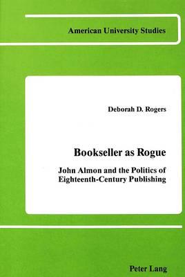 Bookseller as Rogue: John Almon and the Politics of Eighteenth-Century Publishing - American University Studies Series 4: English Language and Literature 28 (Hardback)