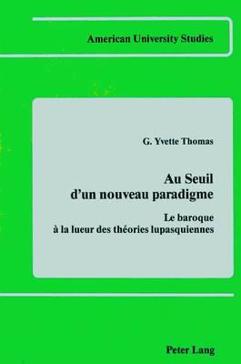 Au Seuil D'un Nouveau Paradigme: Le Baroque a la Lueur des Theories Lupasquiennes - American University Studies, Series 2: Romance, Languages & Literature 27 (Hardback)