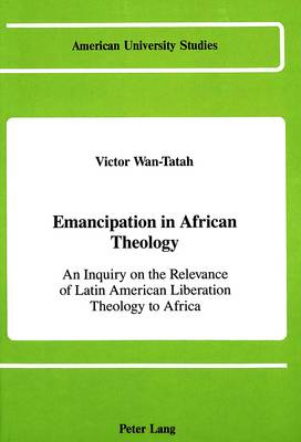 Emancipation in African Theology: An Inquiry on the Relevance of Latin American Liberation Theology to Africa - American University Studies, Series 7: Theology & Religion 14 (Hardback)