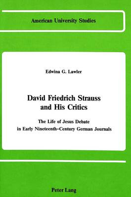 David Friedrich Strauss and His Critics: The Life of Jesus Debate in Early Nineteenth-Century German Journals - American University Studies, Series 7: Theology & Religion 16 (Hardback)