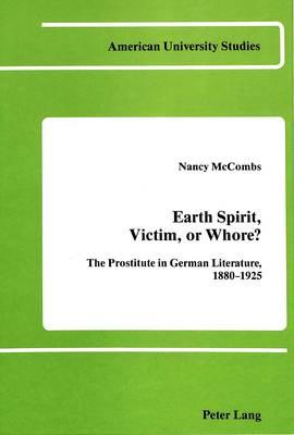 Earth Spirit, Victim, or Whore?: The Prostitute in German Literature 1880-1925 - American University Studies  Series 1: Germanic Languages and Literature 34 (Hardback)