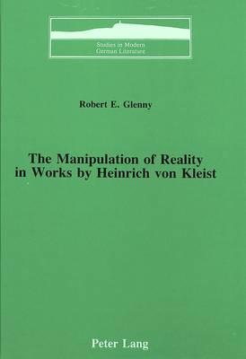 The Manipulation of Reality in Works by Heinrich Von Kleist - Studies in Modern German Literature 13 (Hardback)