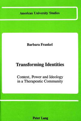 Transforming Identities: Context, Power and Ideology in a Therapeutic Community - American University Studies Series 11: Anthropology/Sociology 14 (Hardback)