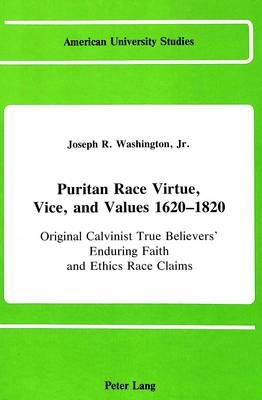Puritan Race Virtue, Vice, and Values 1620-1820: Original Calvinist True Believers' Enduring Faith and Ethics Race Claims (In Emerging Congregationalist, Presbyterian, and Baptist Power Denominations) - American University Studies, Series 9: History 33 (Hardback)