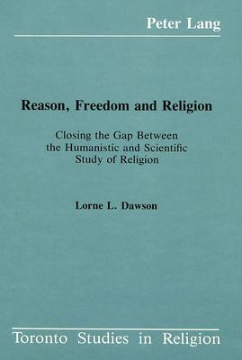 Reason, Freedom and Religion: Closing the Gap Between the Humanistic and Scientific Study of Religion - Toronto Studies in Religion 6 (Hardback)
