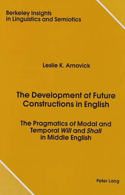 The Development of Future Constructions in English: The Pragmatics of Modal and Temporal Will and Shall in Middle English - Berkeley Insights in Linguistics and Semiotics 2 (Hardback)