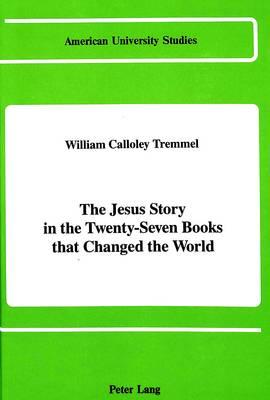 The Jesus Story in the Twenty-Seven Books That Changed the World - American University Studies, Series 7: Theology & Religion 50 (Hardback)