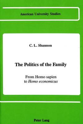 The Politics of the Family: From Homo Sapien to Homo Economicus - American University Studies Series 11: Anthropology/Sociology vol. 24 (Hardback)
