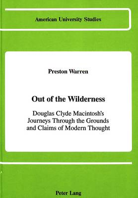 Out of the Wilderness: Douglas Clyde Macintosh's Journeys Through the Grounds and Claims of Modern Thought - American University Studies, Series 7: Theology & Religion 51 (Hardback)