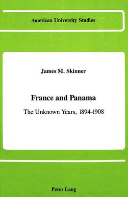 France and Panama: The Unknown Years, 1894-1908 - American University Studies, Series 9: History 50 (Hardback)