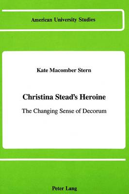 Christina Stead's Heroine: The Changing Sense of Decorum - American University Studies Series 4: English Language and Literature 87 (Hardback)