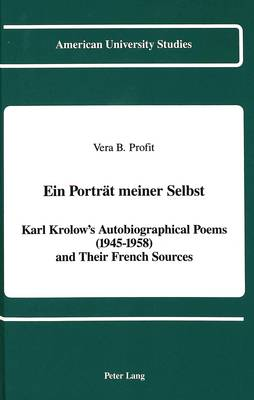 Ein Portreat Meiner Selbst: Karl Krolow's Autobiographical Poems (1945-1958) and Their French Sources - American University Studies  Series 1: Germanic Languages and Literature 74 (Hardback)