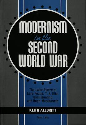 Modernism in the Second World War: The Later Poetry of Ezra Pound, T.S. Eliot, Basil Bunting, and Hugh MacDiarmi (Hardback)