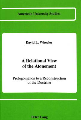 A Relational View of the Atonement: Prolegomenon to a Reconstruction of the Doctrine - American University Studies, Series 7: Theology & Religion 54 (Hardback)