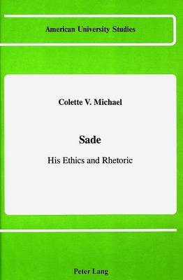 Sade, His Ethics and Rhetoric - American University Studies, Series 2: Romance, Languages & Literature 106 (Hardback)