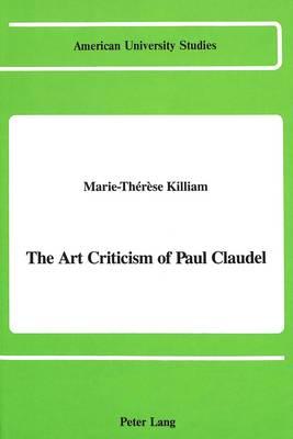 The Art Criticism of Paul Claudel - American University Studies, Series 20: Fine Arts 11 (Hardback)
