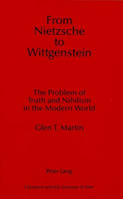 From Nietzsche to Wittgenstein: The Problem of Truth and Nihilism in the Modern World - Literature and the Sciences of Man 1 (Hardback)