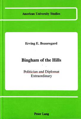 Bingham of the Hills: Politician and Diplomat Extraordinary - American University Studies, Series 9: History 68 (Hardback)