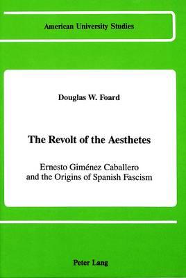 The Revolt of the Aesthetes: Ernesto Gimenez Caballero and the Origins of Spanish Fascism - American University Studies, Series 9: History 70 (Hardback)