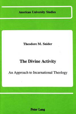The Divine Activity: An Approach to Incarnational Theology - American University Studies, Series 7: Theology & Religion 63 (Hardback)