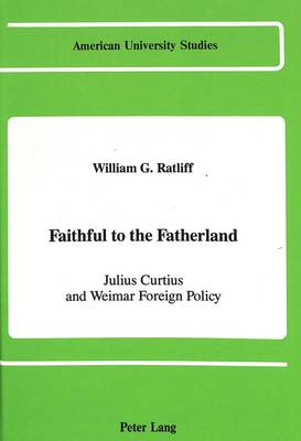 Faithful to the Fatherland: Julius Curtius and Weimar Foreign Policy - American University Studies, Series 9: History 62 (Hardback)