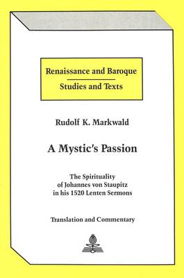A Mystic's Passion: The Spirituality of Johannes Von Staupitz in His 1520 Lenten Sermons Translation and Commentary - Renaissance and Baroque Studies and Texts 3 (Hardback)