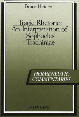 Tragic Rhetoric: An Interpretation of Sophocles' Trachiniae - Hermeneutic Commentaries 1 (Hardback)