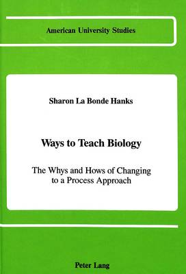 Ways to Teach Biology: The Whys and Hows of Changing to a Process Approach - American University Studies Series 14: Education 23 (Hardback)