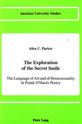 The Exploration of the Secret Smile: The Language of Art and of Homosexuality in Frank O'Hara's Poetry - American University Studies Series 24: American Literature 25 (Hardback)