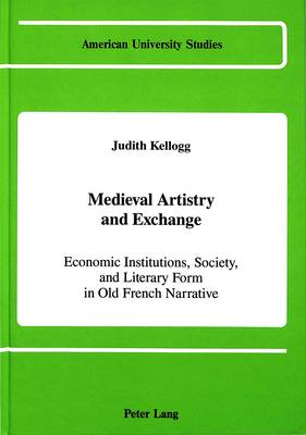 Medieval Artistry and Exchange: Economic Institutions, Society, and Literary Form in Old French Narrative - American University Studies, Series 2: Romance, Languages & Literature 123 (Hardback)
