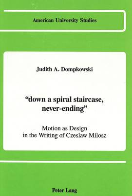 """""""Down a Spiral Staircase, Never-Ending"""": Motion as Design in the Writing of Czeslaw Milosz - American University Studies   Series 12: Slavic Languages and Literature 6 (Hardback)"""