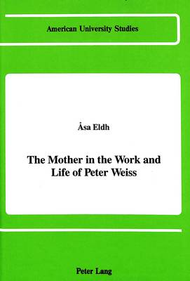 The Mother in the Work and Life of Peter Weiss - American University Studies  Series 1: Germanic Languages and Literature 84 (Hardback)