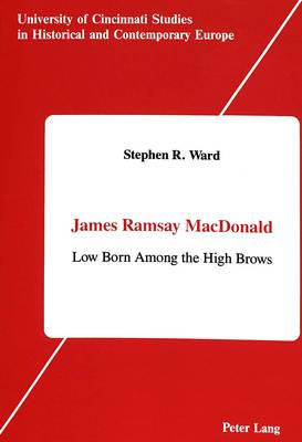 James Ramsay MacDonald: Low Born Among the High Brows - University of Cincinnati Studies in Historical and Contemporary Europe 3 (Hardback)