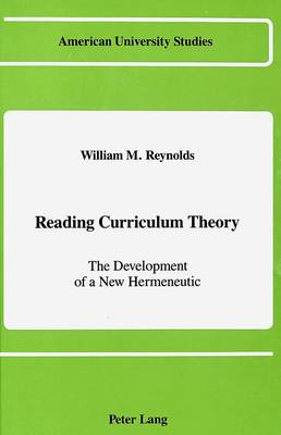 Reading Curriculum Theory: The Development of a New Hermeneutic - American University Studies Series 14: Education 19 (Hardback)