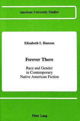 Forever There: Race and Gender in Contemporary Native American Fiction - American University Studies Series 24: American Literature 11 (Hardback)