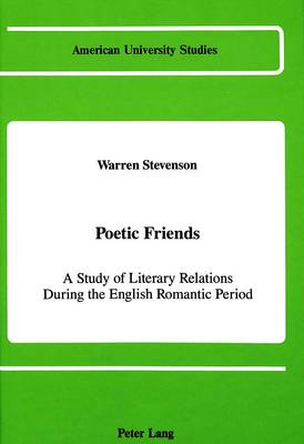 Poetic Friends: A Study of Literary Relations During the English Romantic Period - American University Studies Series 4: English Language and Literature 97 (Hardback)