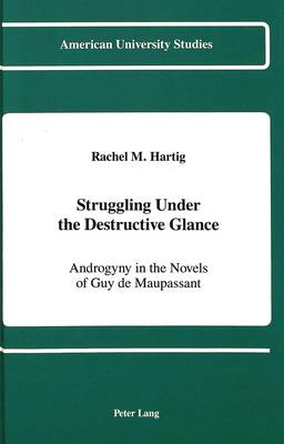 Struggling Under the Destructive Glance: Androgyny in the Novels of Guy de Maupassant - American University Studies, Series 2: Romance, Languages & Literature 113 (Hardback)