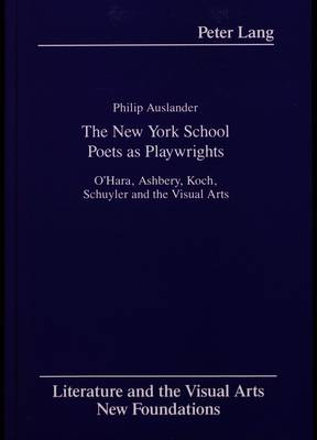 The New York School Poets as Playwrights: O'Hara, Ashbery, Koch, Schuyler and the Visual Arts - Literature and the Visual Arts New Foundations 3 (Hardback)