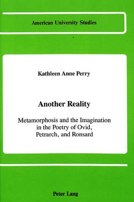 Another Reality: Metamorphosis and the Imagination in the Works of Ovid, Petrarch, and Ronsard - American University Studies   Series 17: Classical Languages and Literature 10 (Hardback)